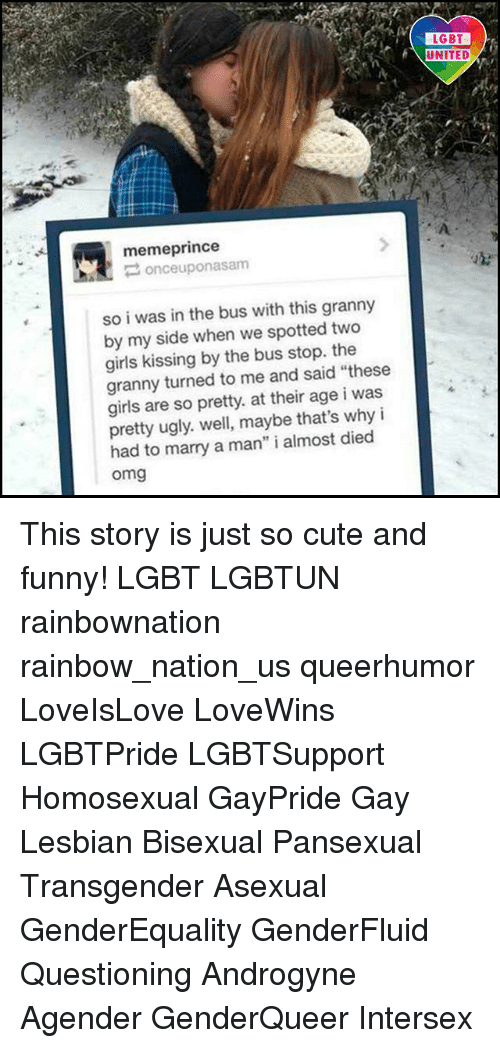 "My Sides: memeprince  once uponasam  so i was in the bus with this granny  by my side when we spotted two  girls kissing by the bus stop. the  granny turned to me and said ""these  girls are so pretty. at their age i was  pretty ugly. well, maybe that's why i  had to marry a man"" i almost died  Omg  LGBT  UNITED This story is just so cute and funny! LGBT LGBTUN rainbownation rainbow_nation_us queerhumor LoveIsLove LoveWins LGBTPride LGBTSupport Homosexual GayPride Gay Lesbian Bisexual Pansexual Transgender Asexual GenderEquality GenderFluid Questioning Androgyne Agender GenderQueer Intersex"