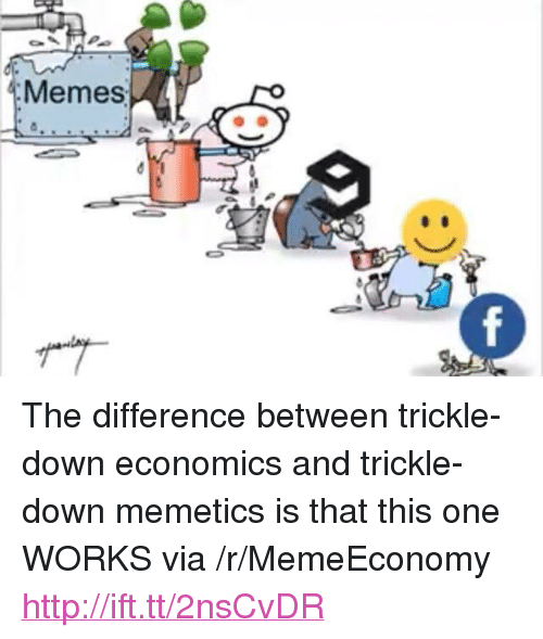 """Trickle Down: Memes <p>The difference between trickle-down economics and trickle-down memetics is that this one WORKS via /r/MemeEconomy <a href=""""http://ift.tt/2nsCvDR"""">http://ift.tt/2nsCvDR</a></p>"""