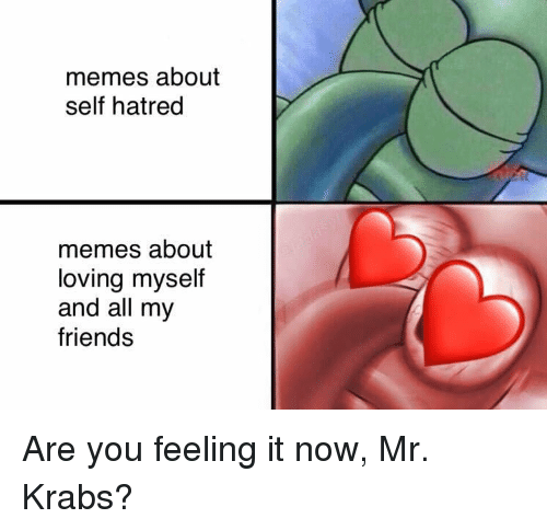 Friends, Memes, and Mr. Krabs: memes about  self hatred  memes about  loving myself  and all my  friends <p>Are you feeling it now, Mr. Krabs?</p>