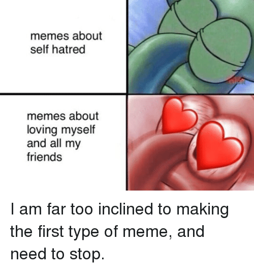 Friends, Meme, and Memes: memes about  self hatred  memes about  loving myself  and all my  friends I am far too inclined to making the first type of meme, and need to stop.