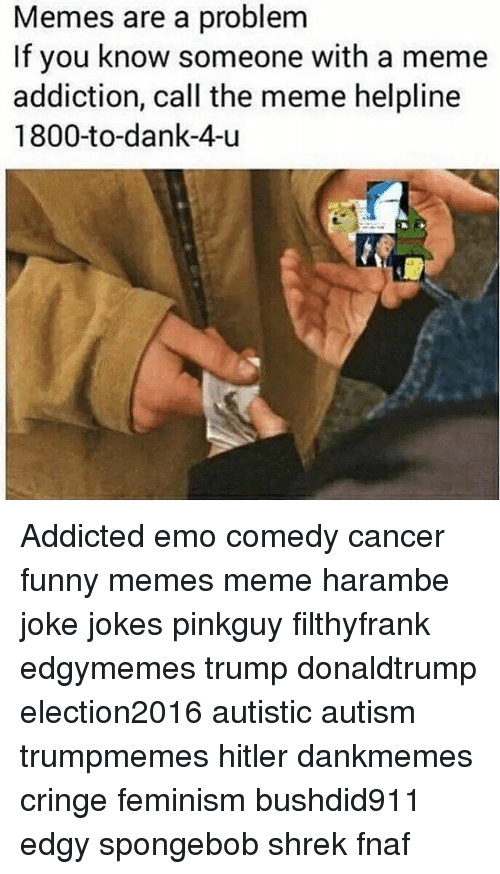 Memes, 🤖, and Funny-Memed: Memes are a problem  If you know someone with a meme  addiction, call the meme helpline  1800-to-dank-4-u Addicted emo comedy cancer funny memes meme harambe joke jokes pinkguy filthyfrank edgymemes trump donaldtrump election2016 autistic autism trumpmemes hitler dankmemes cringe feminism bushdid911 edgy spongebob shrek fnaf