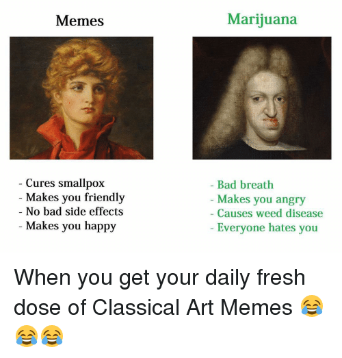 Bad, Fresh, and Friends: Memes  Cures smallpox  Makes you friendly  No bad side effects  Makes you happy  Marijuana  Bad breath  Makes you angry  Causes weed disease  Everyone hates you When you get your daily fresh dose of Classical Art Memes 😂😂😂