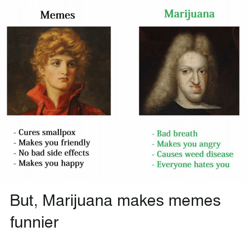 Bad, Friends, and Meme: Memes  Cures smallpox  Makes you friendly  No bad side effects  Makes you happy  Marijuana  Bad breath  Makes you angry  Causes weed disease  Everyone hates you But, Marijuana makes memes funnier