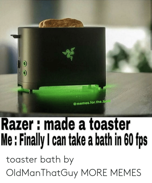 Take A Bath: @memes.for.the.bold  Razer: made a toaster  Me:Finally I can take a bath in 60 fps toaster bath by OldManThatGuy MORE MEMES
