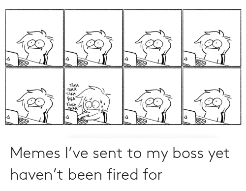 fired: Memes I've sent to my boss yet haven't been fired for