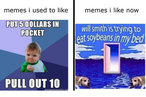Memes, Will Smith, and Pull Out: memes i used to like  memes i like now  PUT 5 DOLLARS IN  POCKET  will smith is trying to  eat soybeans in mybed  PULL OUT 10  mememeneratorne