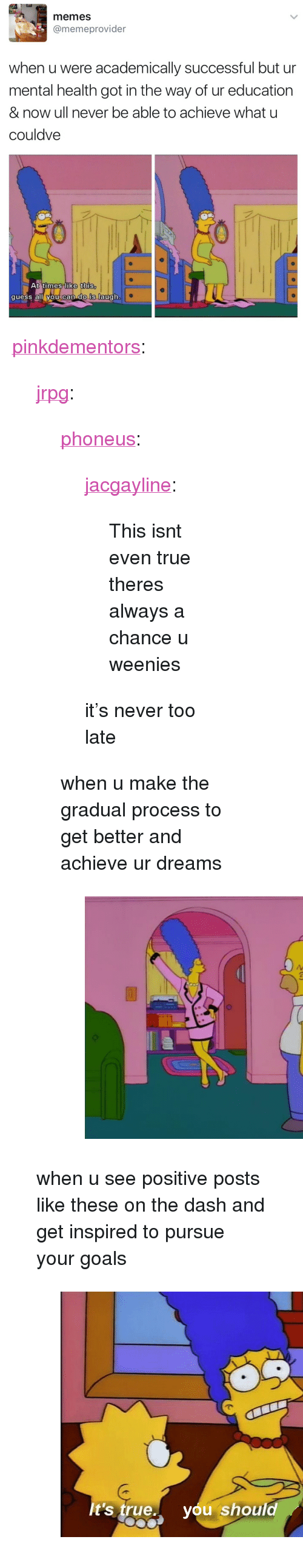 "Goals, Memes, and True: memes  @memeprovider  when u were academically successful but ur  mental health got in the way of ur education  & now ull never be able to achieve what u  couldve  t times like this  quess all vou can dO Is augh <p><a href=""http://pinkdementors.tumblr.com/post/166030775047/jrpg-phoneus-jacgayline-this-isnt-even"" class=""tumblr_blog"">pinkdementors</a>:</p> <blockquote> <p><a href=""http://jrpg.tumblr.com/post/155723269175"" class=""tumblr_blog"">jrpg</a>:</p> <blockquote> <p><a href=""https://phoneus.tumblr.com/post/155722488754/this-isnt-even-true-theres-always-a-chance-u"" class=""tumblr_blog"">phoneus</a>:</p> <blockquote> <p><a href=""http://jacgayline.tumblr.com/post/155722439713/this-isnt-even-true-theres-always-a-chance-u"" class=""tumblr_blog"">jacgayline</a>:</p>  <blockquote><p>This isnt even true theres always a chance u weenies</p></blockquote>  <p>it's never too late</p> </blockquote> <p>when u make the gradual process to get better and achieve ur dreams</p> <figure class=""tmblr-full"" data-orig-height=""456"" data-orig-width=""615""><img src=""https://78.media.tumblr.com/295a88bf73618c1d435dce540b512f1f/tumblr_inline_ojmknaSfZu1qis66x_540.png"" data-orig-height=""456"" data-orig-width=""615""/></figure></blockquote> <p>when u see positive posts like these on the dash and get inspired to pursue your goals</p> <figure class=""tmblr-full"" data-orig-height=""405"" data-orig-width=""540""><img src=""https://78.media.tumblr.com/1cc520c05c8f2a163c9d8fc15168b307/tumblr_inline_oxa7wlc7SU1rva0l3_540.jpg"" data-orig-height=""405"" data-orig-width=""540""/></figure></blockquote>"