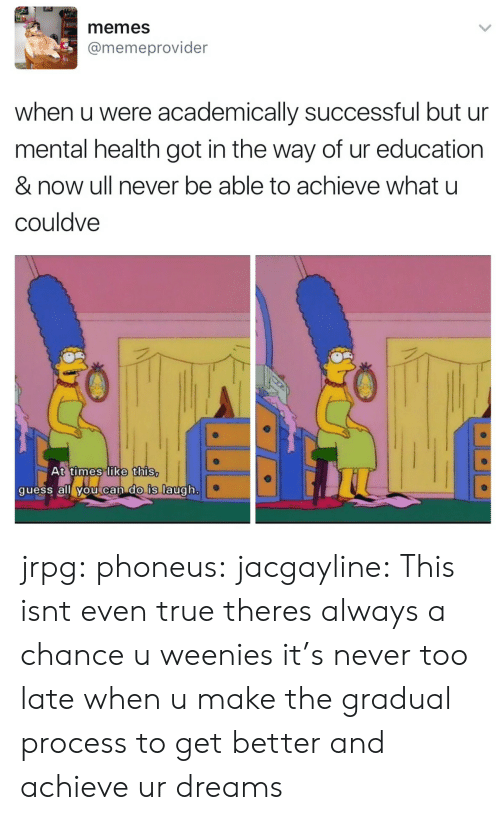 What U: memes  @memeprovider  when u were academically successful but ur  mental health got in the way of ur education  & now ull never be able to achieve what u  couldve  t times like this  quess all vou can dO Is augh jrpg:  phoneus:  jacgayline:  This isnt even true theres always a chance u weenies  it's never too late  when u make the gradual process to get better and achieve ur dreams