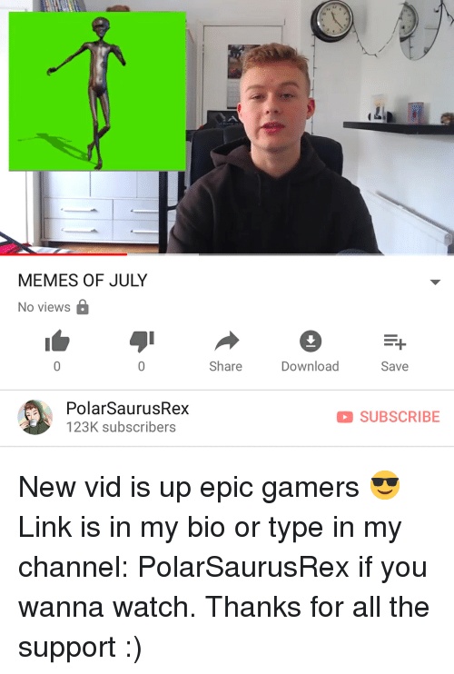 Memes, Link, and Watch: MEMES OF JULY  No views  Share  Download  Save  PolarSaurusRex  123K subscribers  SUBSCRIBE New vid is up epic gamers 😎 Link is in my bio or type in my channel: PolarSaurusRex if you wanna watch. Thanks for all the support :)