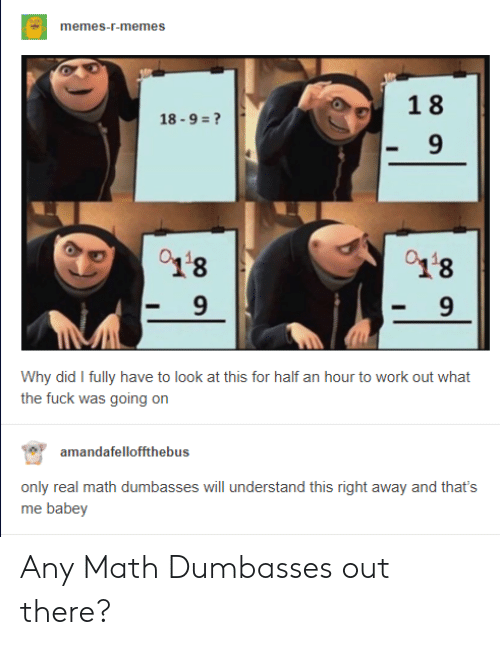 Dumbasses: memes-r-memes  18  9  01'8  9  18  9  Why did I fully have to look at this for half an hour to work out what  the fuck was going on  amandafelloffthebus  me babey Any Math Dumbasses out there?
