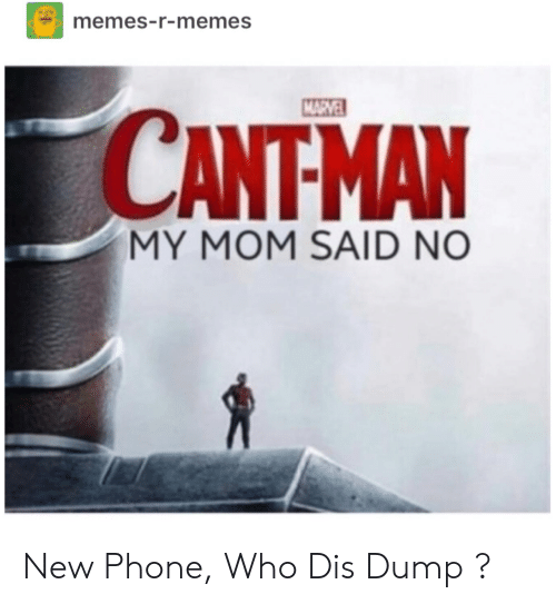 new phone: memes-r-memes  CANTMAN  MY MOM SAID NO New Phone, Who Dis Dump ?