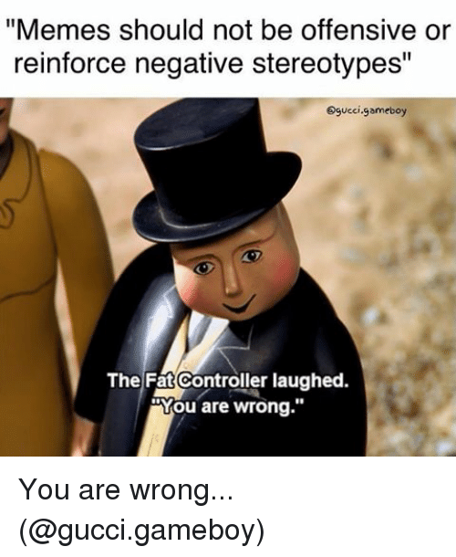 "Gucci, Memes, and 🤖: ""Memes should not be offensive or  reinforce negative stereotypes""  Ogucci gameboy  The Fat Controller laughed.  oYou are wrong You are wrong... (@gucci.gameboy)"