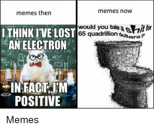 Electronical: memes then  memes now  LTHINK IVE L  AN ELECTRON  ST 65 quadrillion dollars?  would you take asitfor  would you take a itor  POSITIVE Memes
