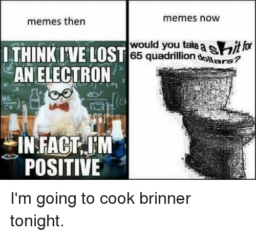 Electronical: memes then  memes now  would you take  65 quadrillion  f  ITHINKI'VE LOST  AN ELECTRON  co  ars  CI  INFACT,M  POSITIVE I'm going to cook brinner tonight.