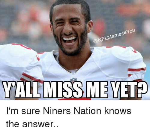 miss me yet: Memes You  @NFL ALL MISS ME YET I'm sure Niners Nation knows the answer..