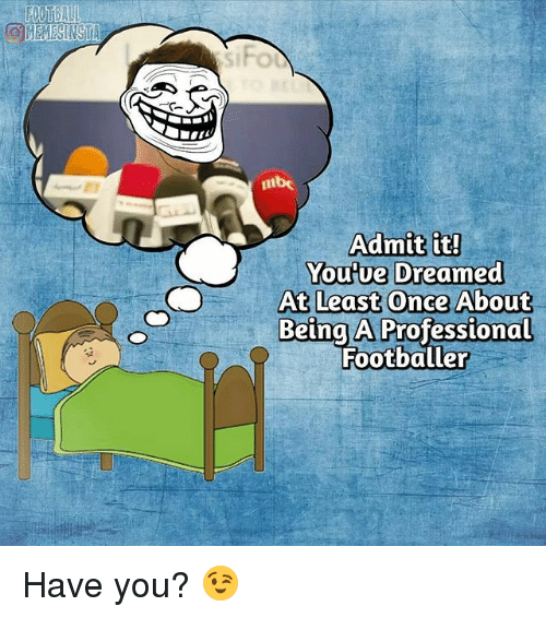 admit it: MEMESINSTA  Admit it!  You Ue Dreamed  At Least Once About  Being A Professional  Footballer Have you? 😉