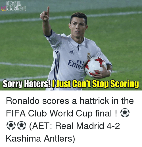 Club, Fifa, and Memes: MEMESINSTA  Eniny  Sorry Haters!  LJust Can't Stop Scoring Ronaldo scores a hattrick in the FIFA Club World Cup final ! ⚽⚽⚽ (AET: Real Madrid 4-2 Kashima Antlers)