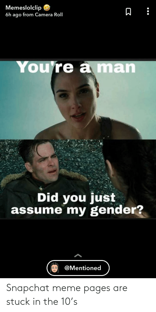 Did You Just Assume: Memeslolclip  6h ago from Camera Roll  You're a man  Did you just  assume my gender?  @Mentioned Snapchat meme pages are stuck in the 10's