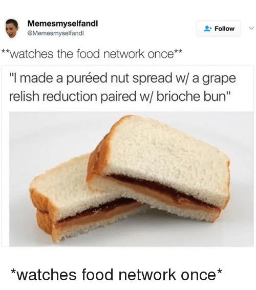 """Food, Food Network, and Watches: Memesmyselfandl  Follow  @Memesmyselfandl  **watches the food network once  made a puréed nut spread w/ a grape  relish reduction paired w/ brioche bun"""" *watches food network once*"""