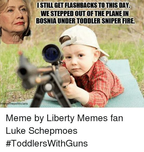 Fire, Meme, and Memes: memethepoliticians  I STILL GET FLASHBACKS TO THIS DAY.  WESTEPPED OUT OF THE PLANE IN  BOSNIA UNDER TODOLER SNIPER FIRE Meme by Liberty Memes fan Luke Schepmoes   #ToddlersWithGuns