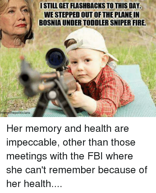 Fbi, Fire, and Memes: memethepoliticians  ISTILLGETFLASHBACKS TO THIS DAY.  WESTEPPED OUT OF THE PLANE IN  BOSNIA UNDERTODDLERSNIPER FIRE Her memory and health are impeccable, other than those meetings with the FBI where she can't remember because of her health....