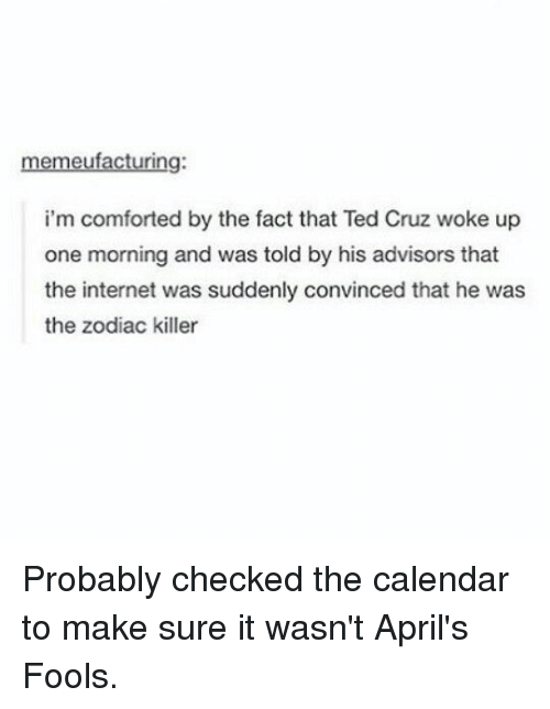 the zodiac killer: memeufacturing:  i'm comforted by the fact that Ted Cruz woke up  one morning and was told by his advisors that  the internet was suddenly convinced that he was  the zodiac killer Probably checked the calendar to make sure it wasn't April's Fools.