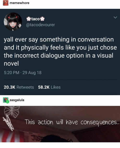Consequences: memewhore  taco  @tacodevourer  yall ever say something in conversation  and it physically feels like you just chose  the incorrect dialogue option in a visual  novel  5:20 PM 29 Aug 18  20.3K Retweets 58.2K Likes  sasgalula  This action will have consequences..  JuS