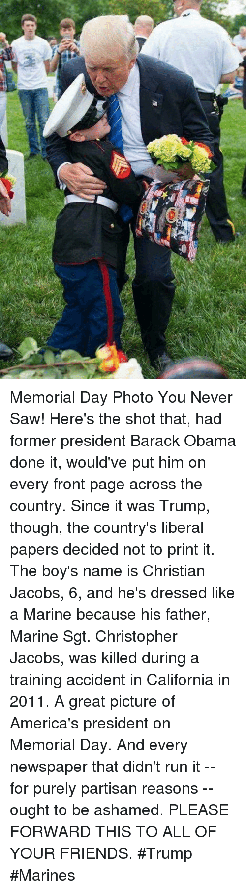 Friends, Memes, and Obama: Memorial Day Photo You Never Saw!   Here's the shot that, had former president Barack Obama  done it, would've put him on every front page across the  country. Since it was Trump, though, the country's liberal  papers decided not to print it.   The boy's name is Christian Jacobs, 6, and he's dressed like  a Marine because his father, Marine Sgt. Christopher Jacobs, was killed during a training accident in California in 2011.  A great picture of America's president on Memorial Day. And  every newspaper that didn't run it -- for purely partisan  reasons -- ought to be ashamed.  PLEASE FORWARD THIS TO ALL OF YOUR FRIENDS.  #Trump #Marines