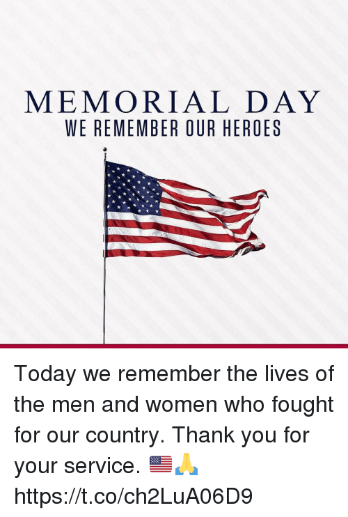 Thank You, Heroes, and Memorial Day: MEMORIAL DAY  WE REMEMBER OUR HEROES Today we remember the lives of the men and women who fought for our country. Thank you for your service. 🇺🇸🙏 https://t.co/ch2LuA06D9