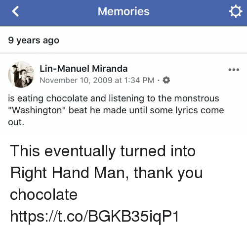 """lin-manuel miranda: Memories  9 years ago  Lin-Manuel Miranda  November 10, 2009 at 1:34 PM . O  is eating chocolate and listening to the monstrous  """"Washington"""" beat he made until some lyrics come  out This eventually turned into Right Hand Man, thank you chocolate https://t.co/BGKB35iqP1"""