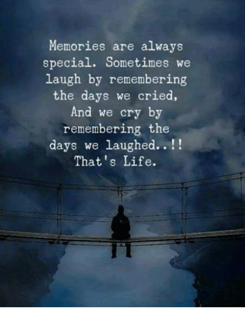 thats life: Memories are always  special. Sometimes we  laugh by remembering  the days we cried,  And we cry by  remembering the  days we laughed..!!  That's Life.  IT