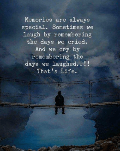 thats life: Memories are always  special. Sometimes we  laugh by remembering  the days we cried,  And we cry by  remembering the  days we laughed..!!  That's Life.
