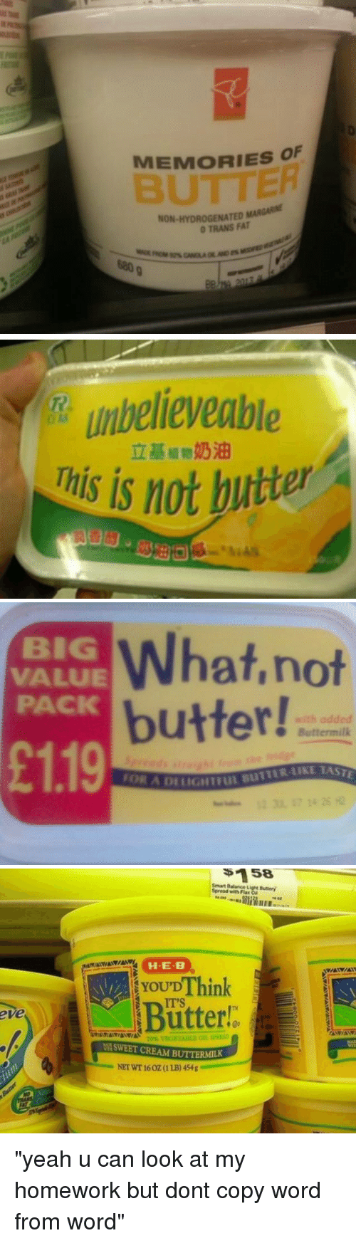 """Funny: MEMORIES OF  NON HYDROGENATED MAR  0 TRANS FAT   unbelieveable  This is not butter   What, not  VALUE  PACK  butter!  with added  Buttermilk  £119  ITIUL BUTTER LIKE   eve  Smart Balance  Spread with FlaE ON  HE-B  Think  YOU'D  Butter!  SWEET CREAM BU """"yeah u can look at my homework but dont copy word from word"""""""