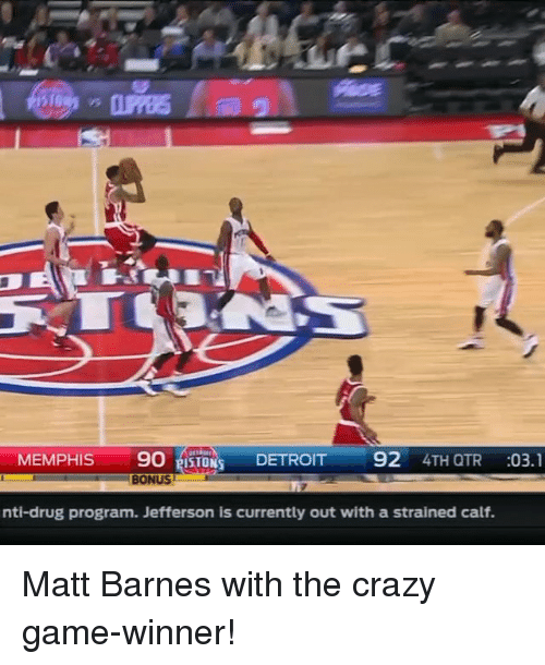 crazy games: MEMPHIS  90 SIONS DETROIT  92  4TH QTR  03.1  BONUS  nti-drug program. Jefferson is currently out with a strained calf. Matt Barnes with the crazy game-winner!