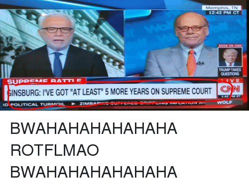 "rotflmao: Memphis, TN  12:42 PM CT  TRUMP TAKES  QUESTIONS  INSBURG: I'VE GOT ""AT LEAST"" 5 MORE YEARS ON SUPREME COURT C  ID POLITICAL TURM IL  Z  MBA  WOLF BWAHAHAHAHAHAHA ROTFLMAO BWAHAHAHAHAHAHA"