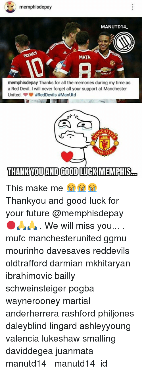 Memes, Devil, and Manchester United: memphisdepay  MANUTD14.  MATA  memphisdepay Thanks for all the memories during my time as  a Red Devil. I will never forget all your support at Manchester  United. #RedDevils #ManUtd  ACHES  THANK YOU AND GOOD LUCK MMEMPHIS  a This make me 😭😭😭 Thankyou and good luck for your future @memphisdepay 🔴🙏🙏 . We will miss you... . mufc manchesterunited ggmu mourinho davesaves reddevils oldtrafford darmian mkhitaryan ibrahimovic bailly schweinsteiger pogba waynerooney martial anderherrera rashford philjones daleyblind lingard ashleyyoung valencia lukeshaw smalling daviddegea juanmata manutd14_ manutd14_id