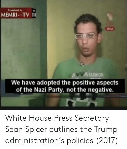 White House Press: MEMRI TV  AFASHION  We have adopted the positive aspects  of the Nazi Party, not the negative White House Press Secretary Sean Spicer outlines the Trump administration's policies (2017)