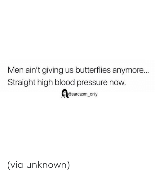 Blood Pressure: Men ain't giving us butterflies anymore...  Straight high blood pressure now.  @sarcasm_only (via unknown)