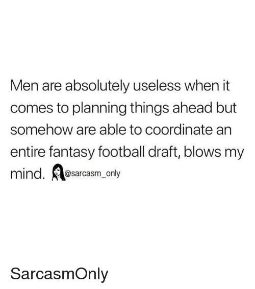 Fantasy football: Men are absolutely useless when it  comes to planning things ahead but  somehow are able to coordinate arn  entire fantasy football draft, blows my  mind. Aesarcasm.ony SarcasmOnly