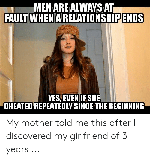 Cheating Girlfriend Meme: MEN ARE ALWAYS AT  FAULT WHENARELATIONSHIPENDS  YES, EVEN IF SHE  REPEATEDLY SINCE THE BEGINNING  CHEATED My mother told me this after I discovered my girlfriend of 3 years ...