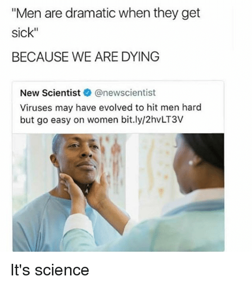 """Science, Women, and Dank Memes: """"Men are dramatic when they get  sick""""  BECAUSE WE ARE DYING  New Scientistネ@newscientist  Viruses may have evolved to hit men hard  but go easy on women bit.ly/2hvLT3V It's science"""