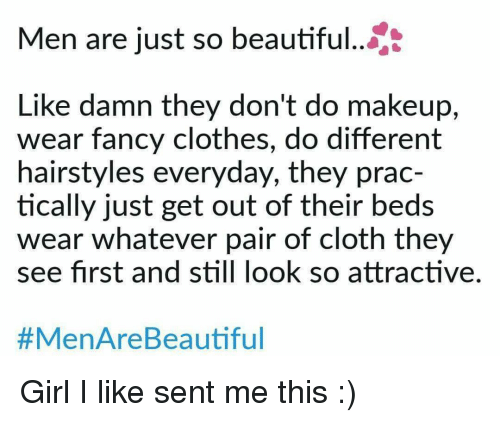 Hairstyles: Men are just so beautiful...  Like damn they don't do makeup,  wear fancy clothes, do different  hairstyles everyday, they prac-  tically just get out of their beds  wear whatever pair of cloth they  see first and still look so attractive.  #MenAreBea utiful <p>Girl I like sent me this :)</p>