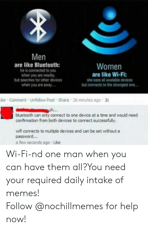 Connected: Men  are like Bluetooth:  he is connected to you  when you are nearby,  but searches for other devices  when you are away  Women  are like Wi-Fi  she sees all available devices  but connects to the strongest one  ke Comment Unfollow Post Share 26 minutes ago  bluetooth can only connect to one device at a time and would need  confirmation from both devices to connect successfully.  wifi connects to multiple devices and can be set withouta  password...  a few seconds ago Like Wi-Fi-nd one man when you can have them all?You need your required daily intake of memes! Follow@nochillmemesfor help now!