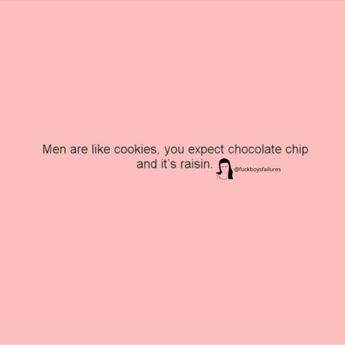 Chocolate Chip: Men are like cookies, you expect chocolate chip  @fuckboysfailures