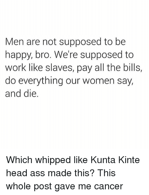 Ass, Head, and Memes: Men are not supposed to be  happy, bro. We're supposed to  work like slaves, pay all the bills,  do everything our women say,  and die Which whipped like Kunta Kinte head ass made this? This whole post gave me cancer