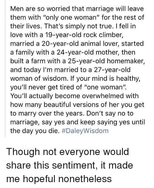 """animal lover: Men are so worried that marriage will leave  them with """"only one woman"""" for the rest of  their lives. That's simply not true. I fell in  love with a 19-year-old rock climber,  married a 20-year-old animal lover, started  a family with a 24-year-old mother, then  built a farm with a 25-year-old homemaker,  and today I'm married to a 27-year-old  woman of wisdom. If your mind is healthy,  you'll never get tired of """"one woman'"""".  You'll actually become overwhelmed with  how many beautiful versions of her you get  to marry over the years. Don't say no to  marriage, say yes and keep saying yes until  the day you die. <p>Though not everyone would share this sentiment, it made me hopeful nonetheless</p>"""