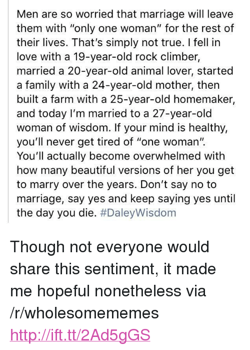 """animal lover: Men are so worried that marriage will leave  them with """"only one woman"""" for the rest of  their lives. That's simply not true. I fell in  love with a 19-year-old rock climber,  married a 20-year-old animal lover, started  a family with a 24-year-old mother, then  built a farm with a 25-year-old homemaker,  and today I'm married to a 27-year-old  woman of wisdom. If your mind is healthy,  you'll never get tired of """"one woman'"""".  You'll actually become overwhelmed with  how many beautiful versions of her you get  to marry over the years. Don't say no to  marriage, say yes and keep saying yes until  the day you die. <p>Though not everyone would share this sentiment, it made me hopeful nonetheless via /r/wholesomememes <a href=""""http://ift.tt/2Ad5gGS"""">http://ift.tt/2Ad5gGS</a></p>"""