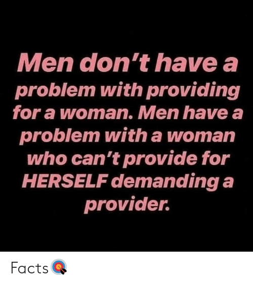 demanding: Men don't have a  problem with providing  for a woman. Men have a  problem with a woman  who can't provide for  HERSELF demanding a  provider. Facts🎯