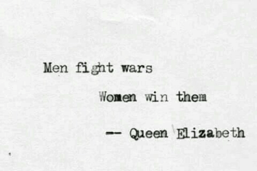 elizabeth: Men fight wars  Women win them  Queen Elizabeth