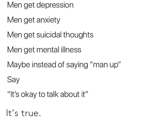 "talk about it: Men get depression  Men get anxiety  Men get suicidal thoughts  Men get mental ilness  Maybe instead of saying ""man up""  Say  ""It's okay to talk about it"" It's true."